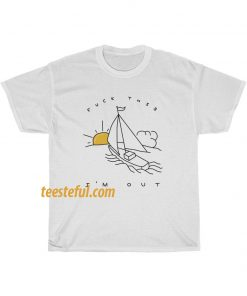 Fuck This I'm Out Funny Boat Sailing Yacht Summer Fishing Gift T Shirt thd