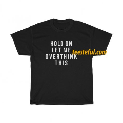 Hold on let me overthink this T Shirt thd